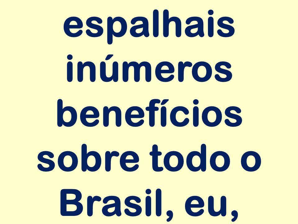 espalhais inúmeros benefícios sobre todo o Brasil, eu,