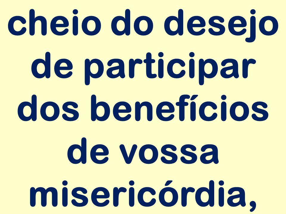 cheio do desejo de participar dos benefícios de vossa misericórdia,