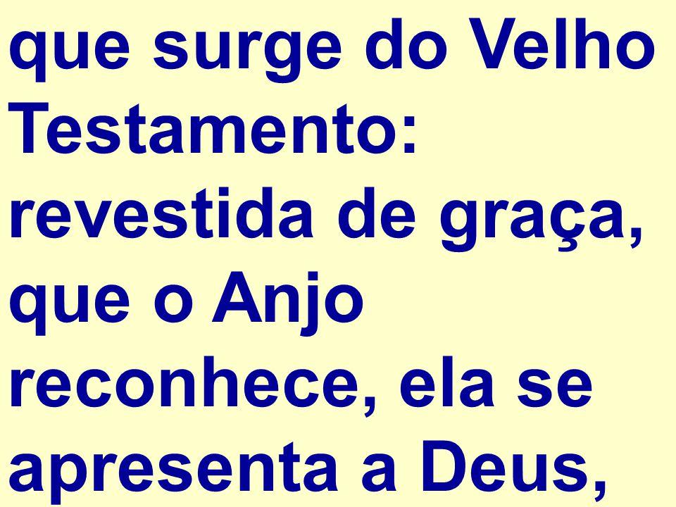que surge do Velho Testamento: revestida de graça, que o Anjo reconhece, ela se apresenta a Deus,