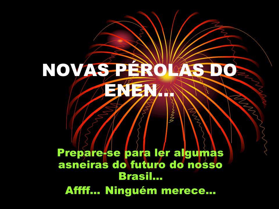 NOVAS PÉROLAS DO ENEN...Prepare-se para ler algumas asneiras do futuro do nosso Brasil...