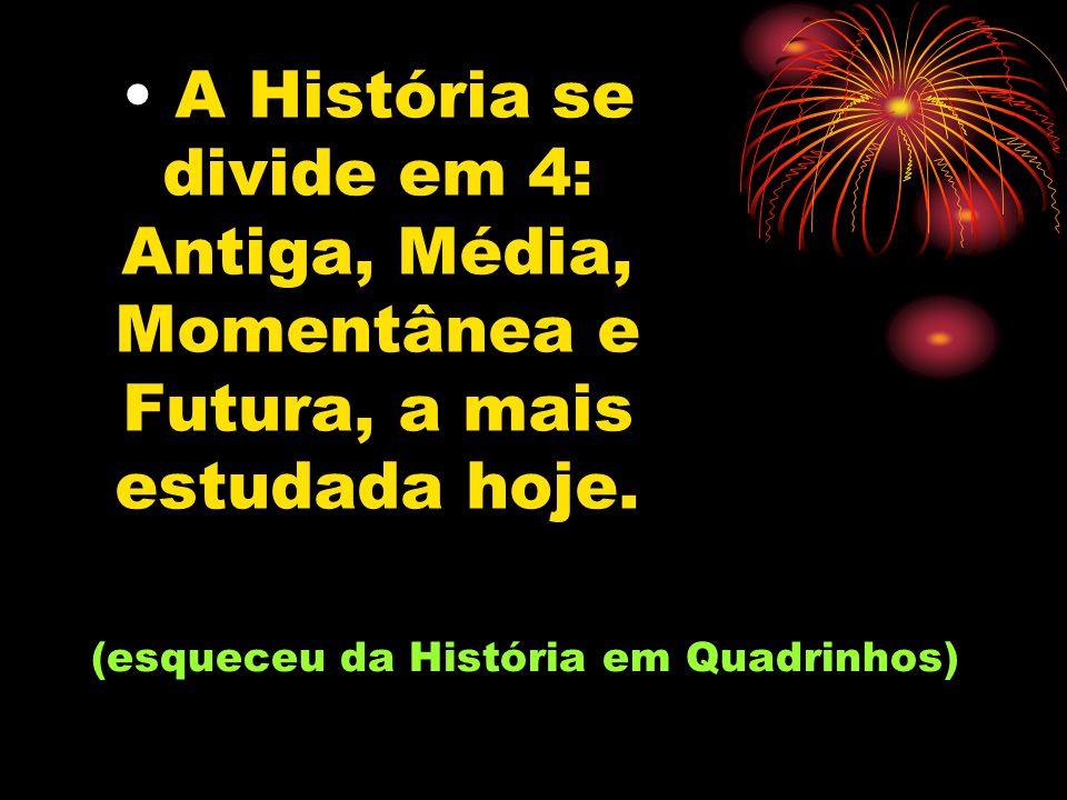 A História se divide em 4: Antiga, Média, Momentânea e Futura, a mais estudada hoje.