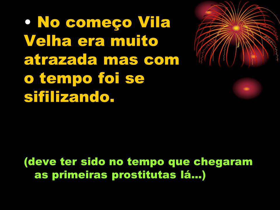 No começo Vila Velha era muito atrazada mas com o tempo foi se sifilizando.