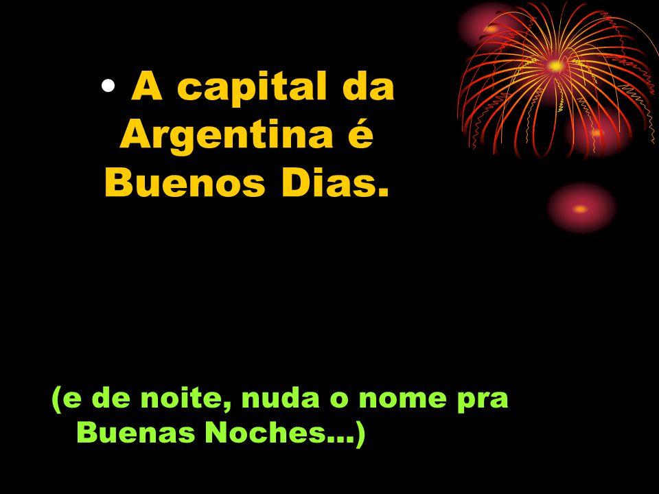 A capital da Argentina é Buenos Dias. (e de noite, nuda o nome pra Buenas Noches...)