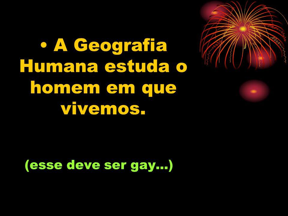A Geografia Humana estuda o homem em que vivemos. (esse deve ser gay...)