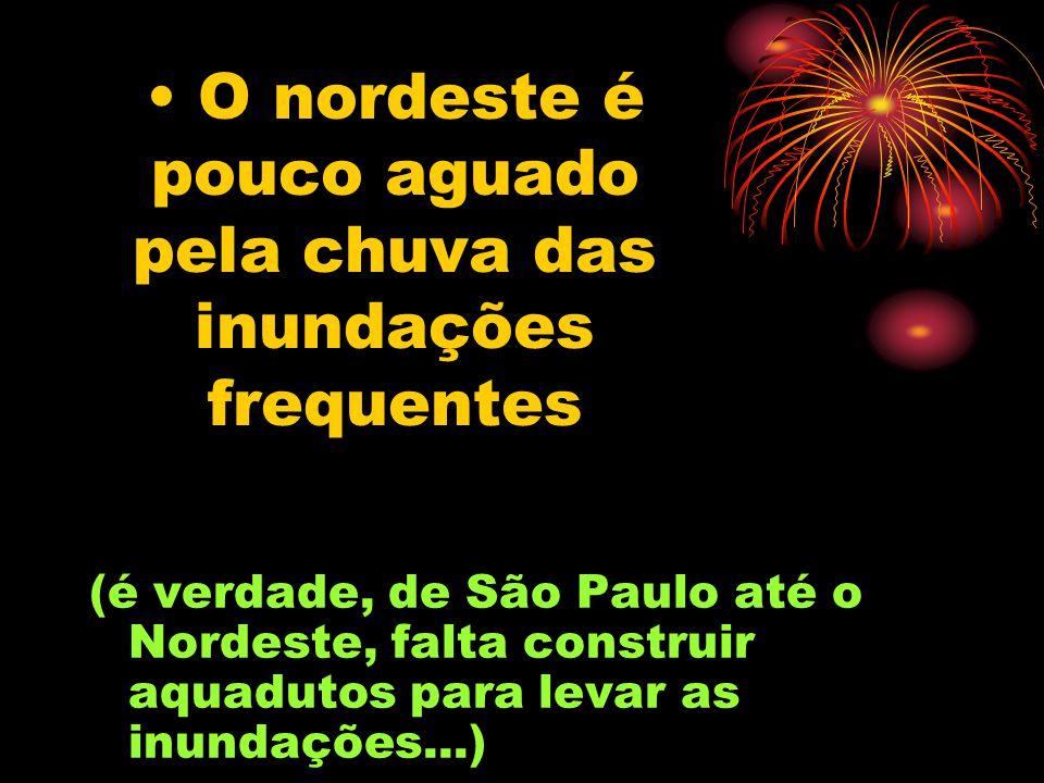 O nordeste é pouco aguado pela chuva das inundações frequentes (é verdade, de São Paulo até o Nordeste, falta construir aquadutos para levar as inundações...)