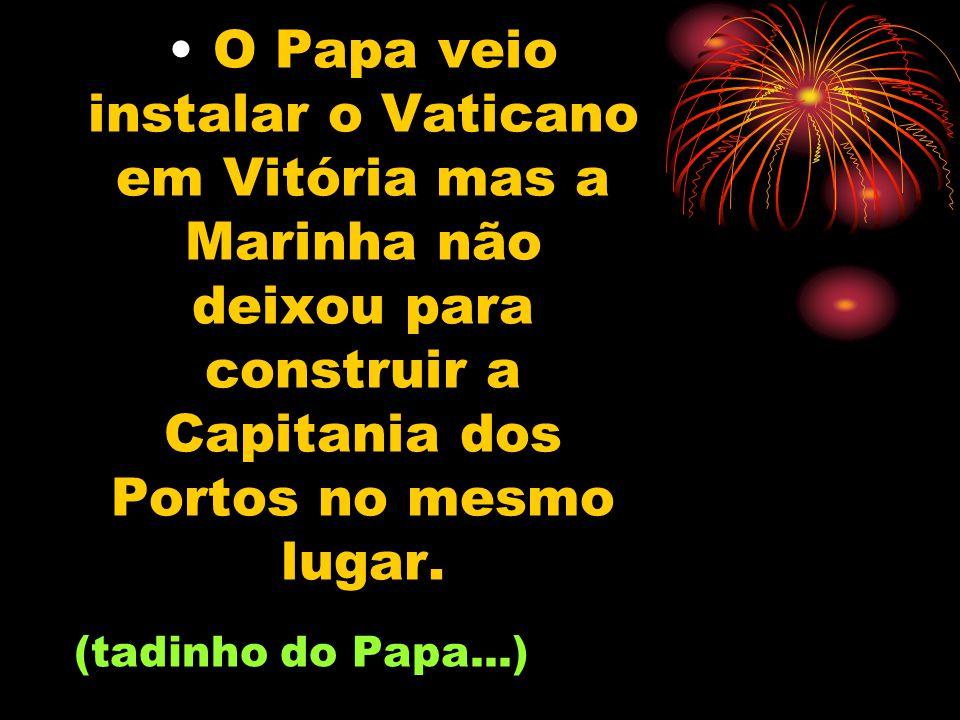 O Papa veio instalar o Vaticano em Vitória mas a Marinha não deixou para construir a Capitania dos Portos no mesmo lugar.