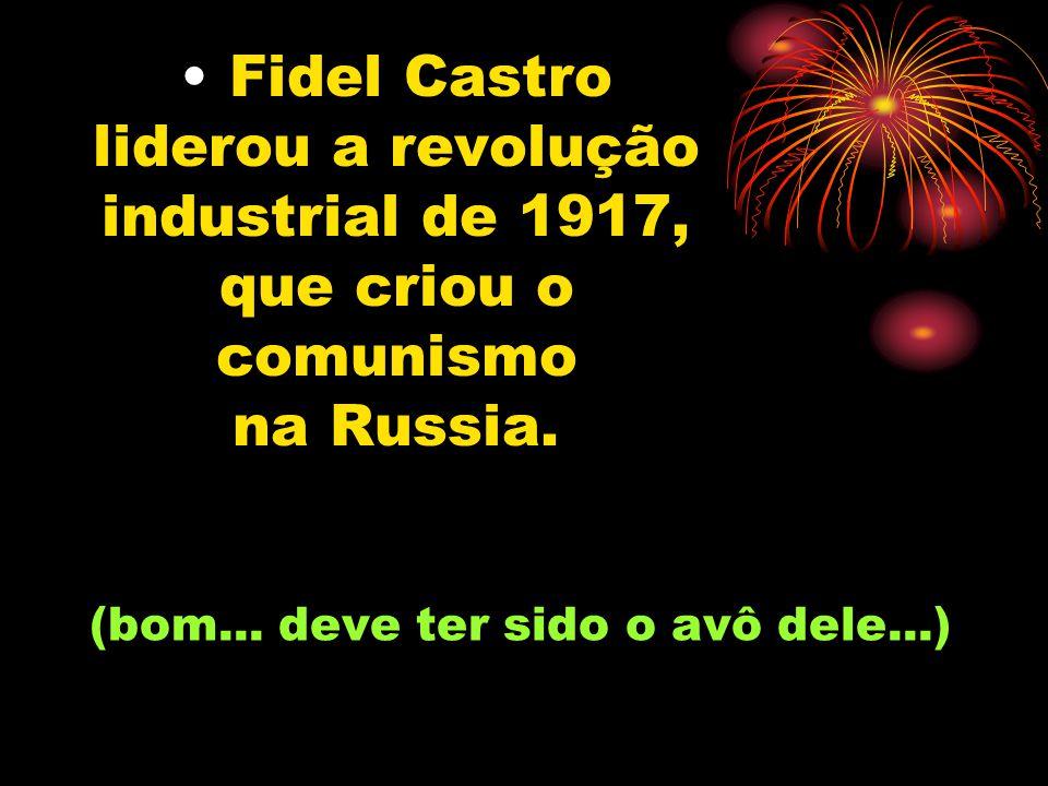 Fidel Castro liderou a revolução industrial de 1917, que criou o comunismo na Russia.