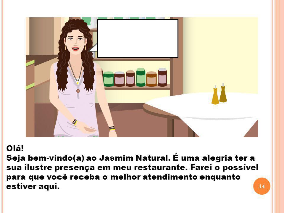 Olá! Seja bem-vindo(a) ao Jasmim Natural. É uma alegria ter a sua ilustre presença em meu restaurante. Farei o possível para que você receba o melhor