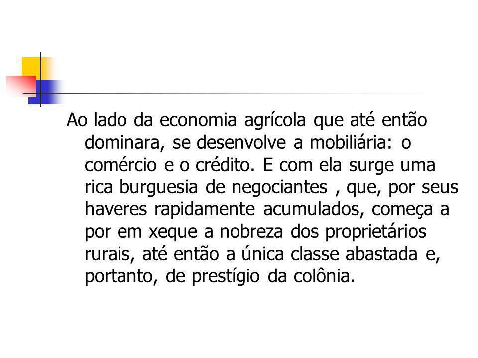 Ao lado da economia agrícola que até então dominara, se desenvolve a mobiliária: o comércio e o crédito. E com ela surge uma rica burguesia de negocia