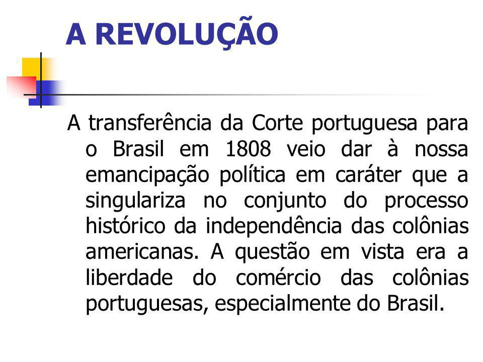 A REVOLUÇÃO A transferência da Corte portuguesa para o Brasil em 1808 veio dar à nossa emancipação política em caráter que a singulariza no conjunto do processo histórico da independência das colônias americanas.