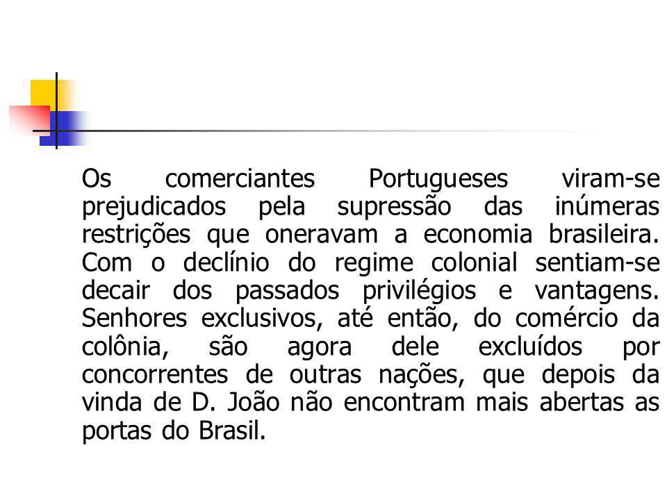 Os comerciantes Portugueses viram-se prejudicados pela supressão das inúmeras restrições que oneravam a economia brasileira. Com o declínio do regime