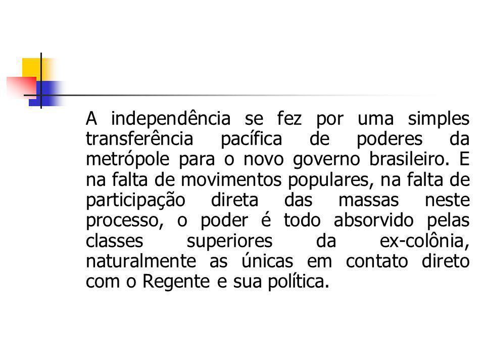 A independência se fez por uma simples transferência pacífica de poderes da metrópole para o novo governo brasileiro. E na falta de movimentos popular