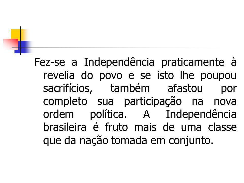 Fez-se a Independência praticamente à revelia do povo e se isto lhe poupou sacrifícios, também afastou por completo sua participação na nova ordem pol