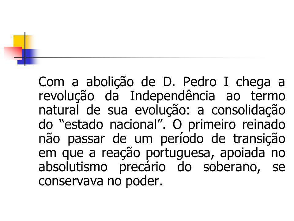 Com a abolição de D. Pedro I chega a revolução da Independência ao termo natural de sua evolução: a consolidação do estado nacional. O primeiro reinad