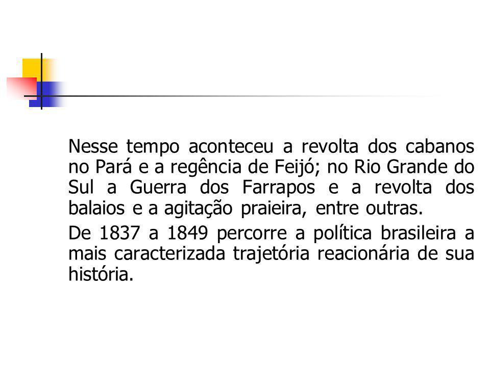 Nesse tempo aconteceu a revolta dos cabanos no Pará e a regência de Feijó; no Rio Grande do Sul a Guerra dos Farrapos e a revolta dos balaios e a agitação praieira, entre outras.