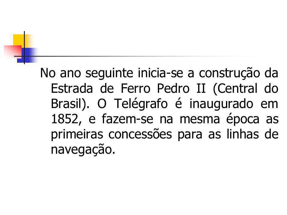 No ano seguinte inicia-se a construção da Estrada de Ferro Pedro II (Central do Brasil). O Telégrafo é inaugurado em 1852, e fazem-se na mesma época a