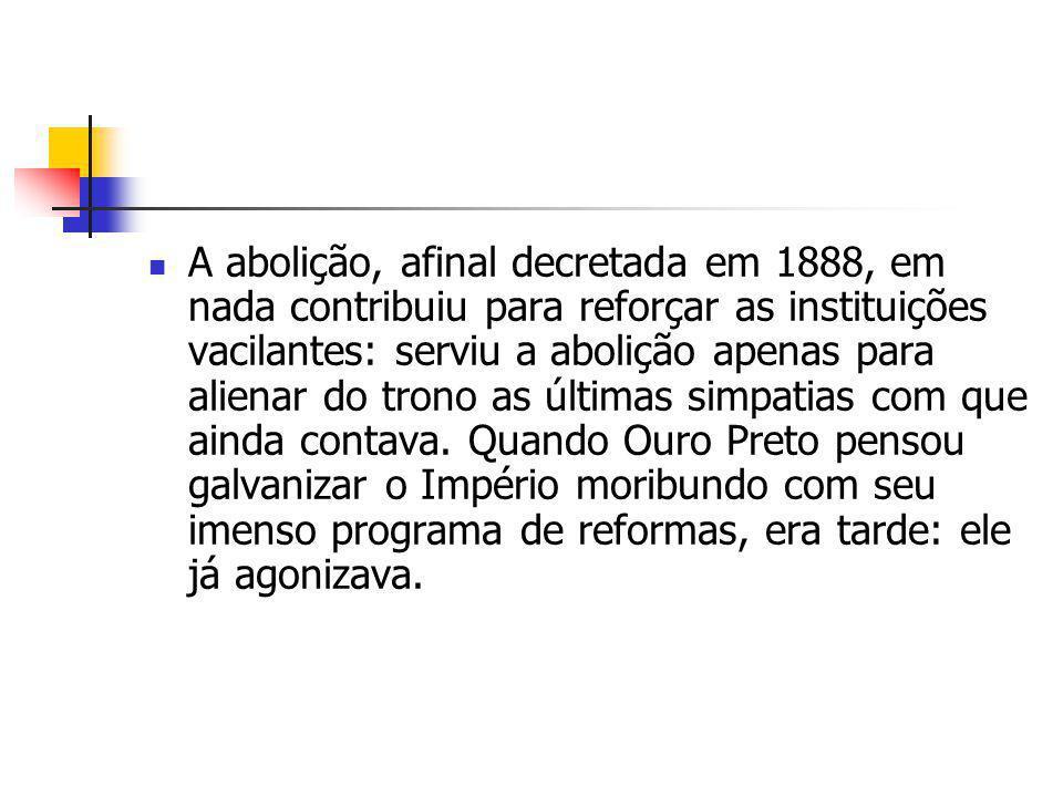 A abolição, afinal decretada em 1888, em nada contribuiu para reforçar as instituições vacilantes: serviu a abolição apenas para alienar do trono as ú