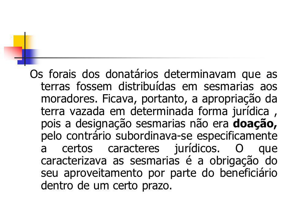 Os forais dos donatários determinavam que as terras fossem distribuídas em sesmarias aos moradores. Ficava, portanto, a apropriação da terra vazada em