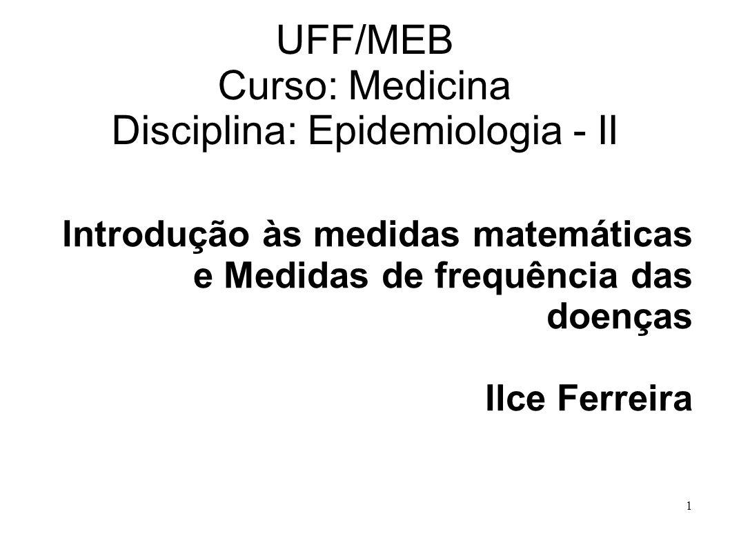 1 UFF/MEB Curso: Medicina Disciplina: Epidemiologia - II Introdução às medidas matemáticas e Medidas de frequência das doenças Ilce Ferreira