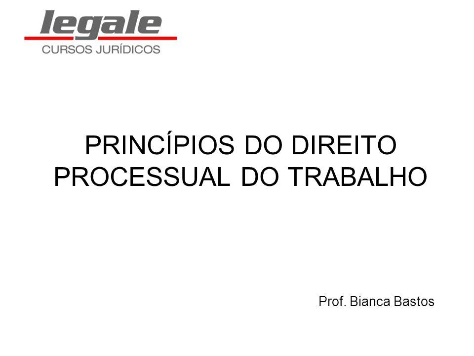 PRINCÍPIOS DO DIREITO PROCESSUAL DO TRABALHO Prof. Bianca Bastos