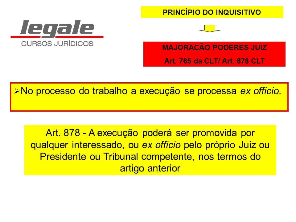 PRINCÍPIO DO INQUISITIVO MAJORAÇÃO PODERES JUIZ Art. 765 da CLT/ Art. 878 CLT No processo do trabalho a execução se processa ex officio. Art. 878 - A
