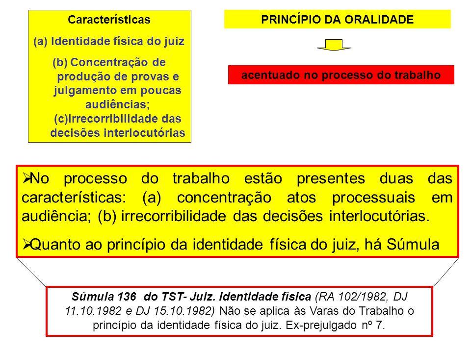 PRINCÍPIO DA ORALIDADE acentuado no processo do trabalho No processo do trabalho estão presentes duas das características: (a) concentração atos proce