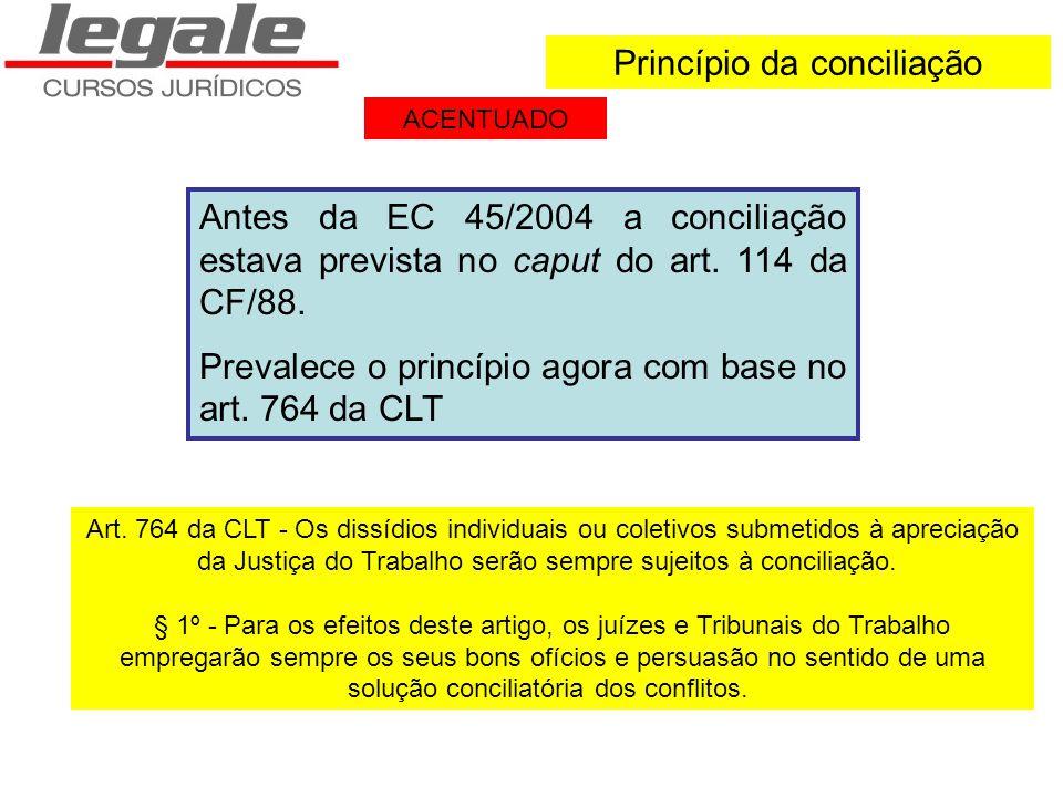 Princípio da conciliação Antes da EC 45/2004 a conciliação estava prevista no caput do art. 114 da CF/88. Prevalece o princípio agora com base no art.
