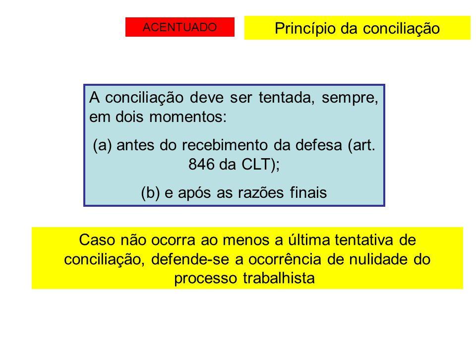 Princípio da conciliação A conciliação deve ser tentada, sempre, em dois momentos: (a) antes do recebimento da defesa (art. 846 da CLT); (b) e após as