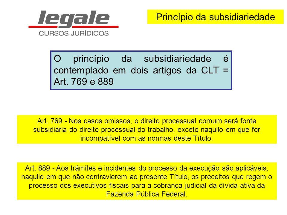 Princípio da subsidiariedade O princípio da subsidiariedade é contemplado em dois artigos da CLT = Art. 769 e 889 Art. 769 - Nos casos omissos, o dire