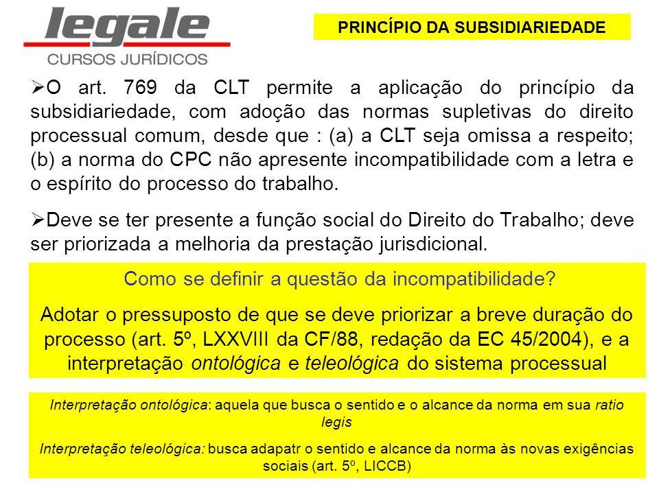 PRINCÍPIO DA SUBSIDIARIEDADE O art. 769 da CLT permite a aplicação do princípio da subsidiariedade, com adoção das normas supletivas do direito proces