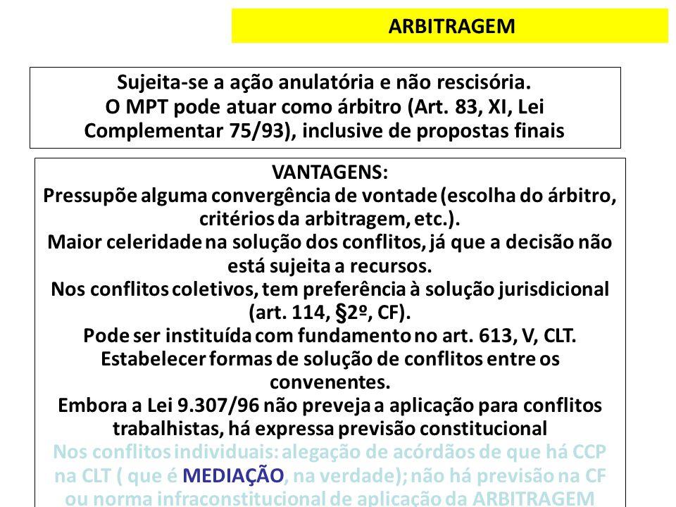 ARBITRAGEM Sujeita-se a ação anulatória e não rescisória. O MPT pode atuar como árbitro (Art. 83, XI, Lei Complementar 75/93), inclusive de propostas