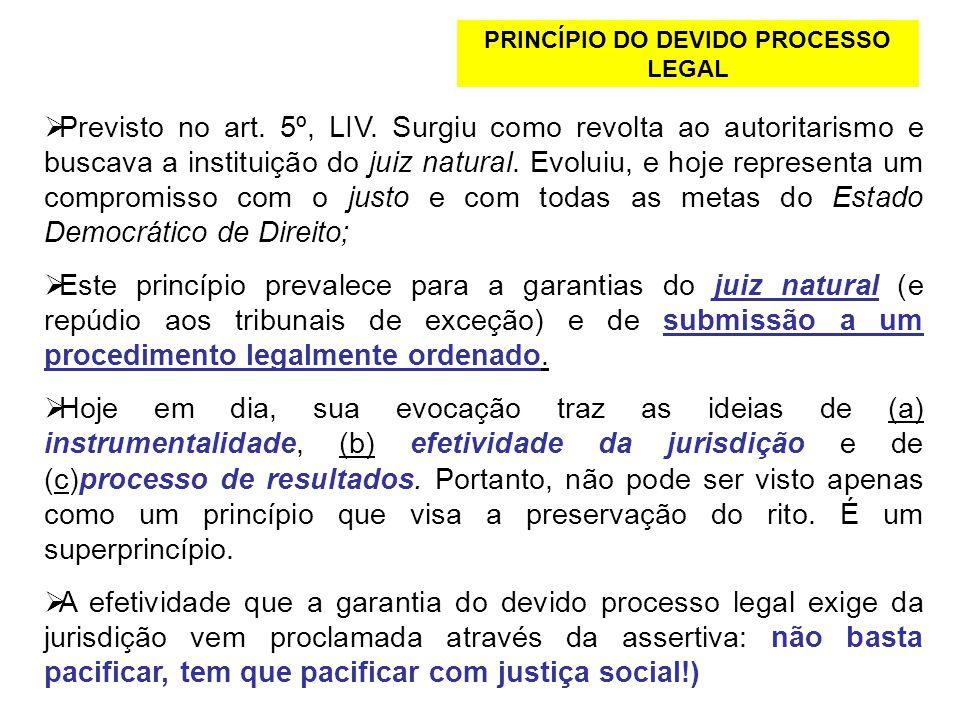 PRINCÍPIO DO DEVIDO PROCESSO LEGAL Previsto no art. 5º, LIV. Surgiu como revolta ao autoritarismo e buscava a instituição do juiz natural. Evoluiu, e