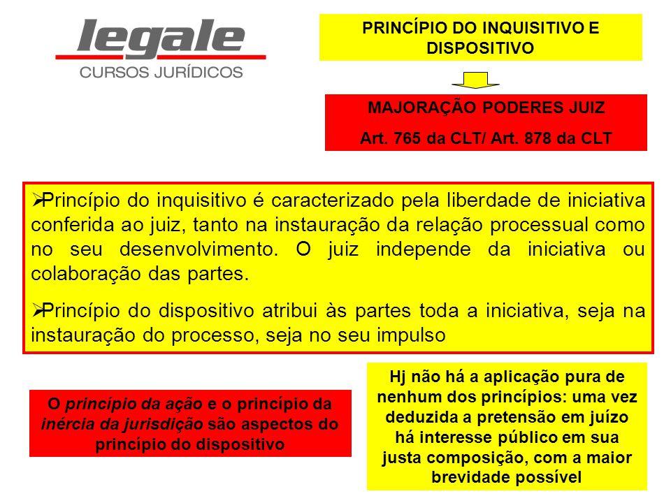 PRINCÍPIO DO INQUISITIVO E DISPOSITIVO MAJORAÇÃO PODERES JUIZ Art. 765 da CLT/ Art. 878 da CLT Princípio do inquisitivo é caracterizado pela liberdade