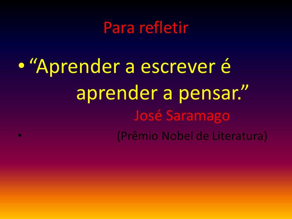 Para refletir Aprender a escrever é aprender a pensar. José Saramago (Prêmio Nobel de Literatura)