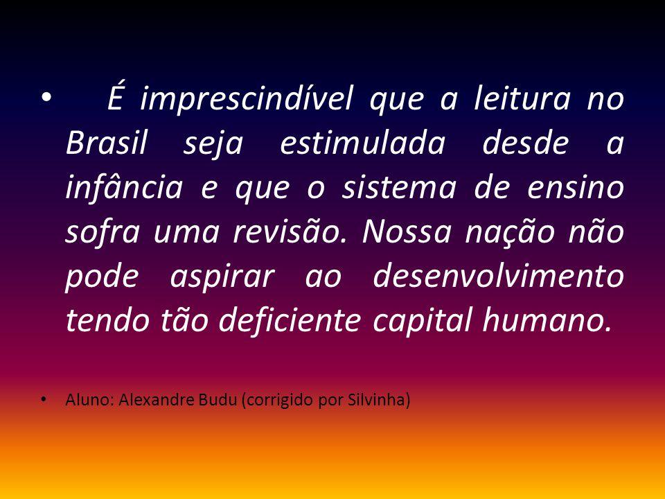É imprescindível que a leitura no Brasil seja estimulada desde a infância e que o sistema de ensino sofra uma revisão. Nossa nação não pode aspirar ao