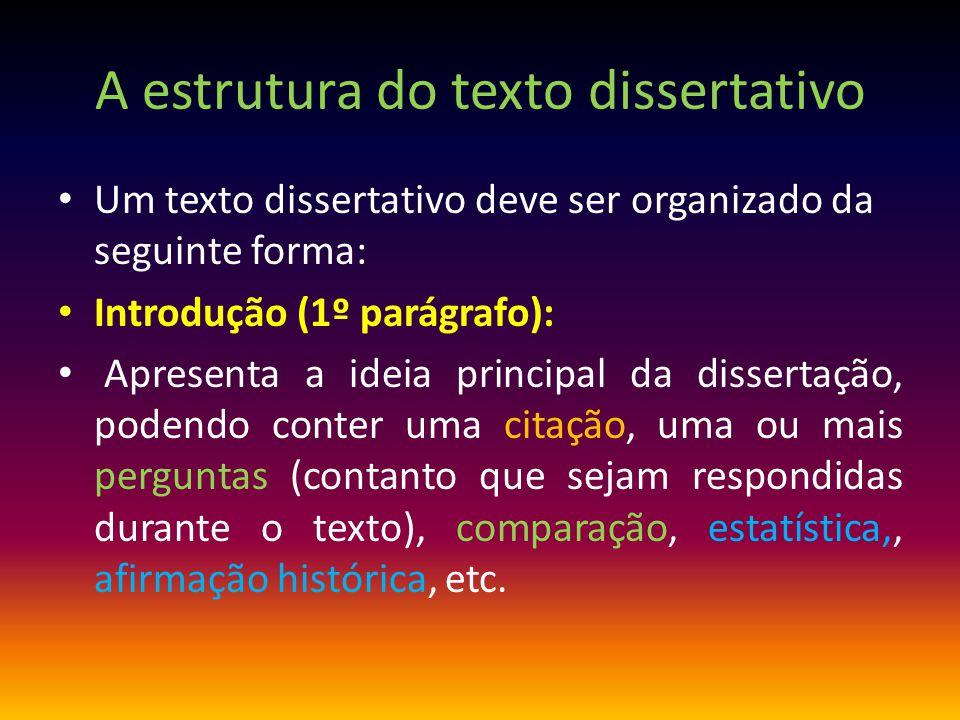 A estrutura do texto dissertativo Um texto dissertativo deve ser organizado da seguinte forma: Introdução (1º parágrafo): Apresenta a ideia principal