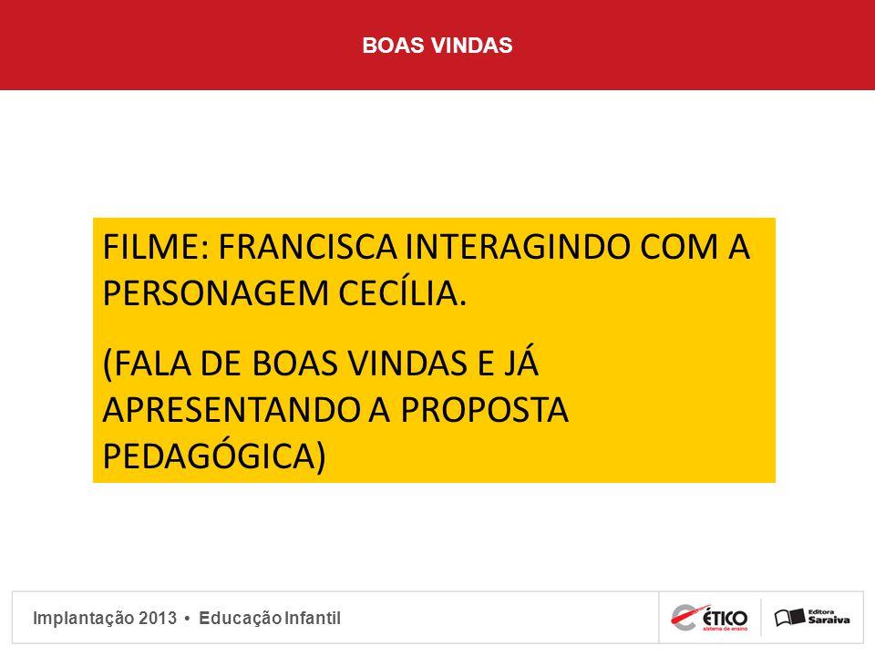 Implantação 2013 Educação Infantil BOAS VINDAS FILME: FRANCISCA INTERAGINDO COM A PERSONAGEM CECÍLIA. (FALA DE BOAS VINDAS E JÁ APRESENTANDO A PROPOST