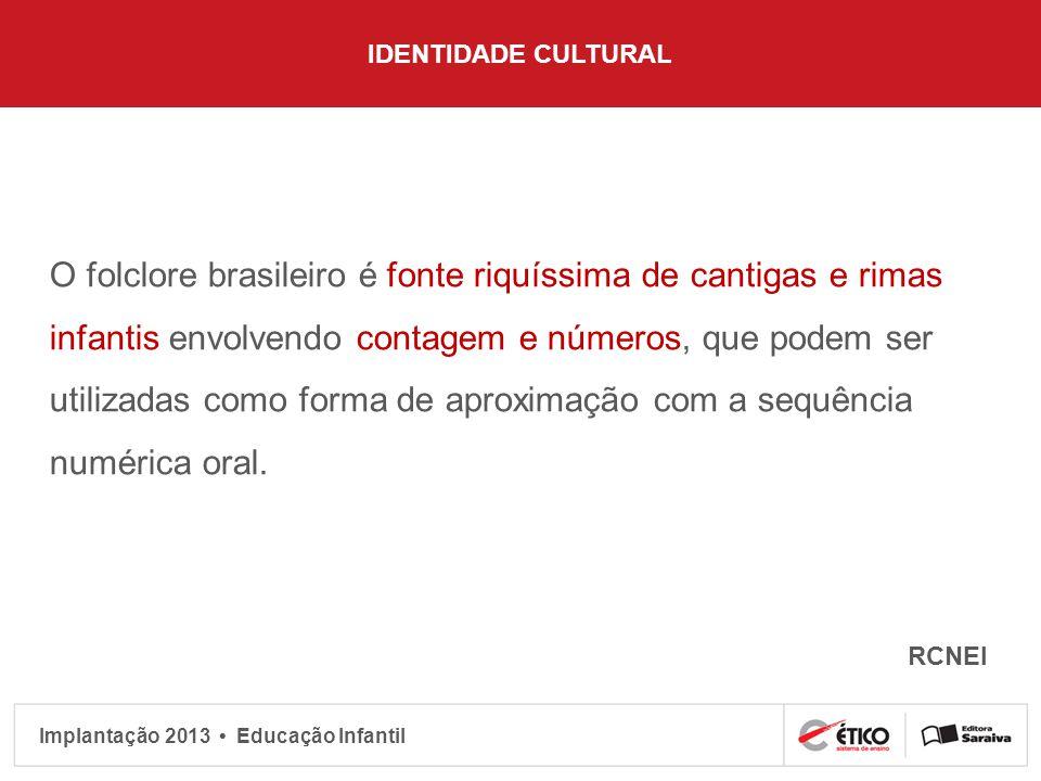 Implantação 2013 Educação Infantil IDENTIDADE CULTURAL RCNEI O folclore brasileiro é fonte riquíssima de cantigas e rimas infantis envolvendo contagem