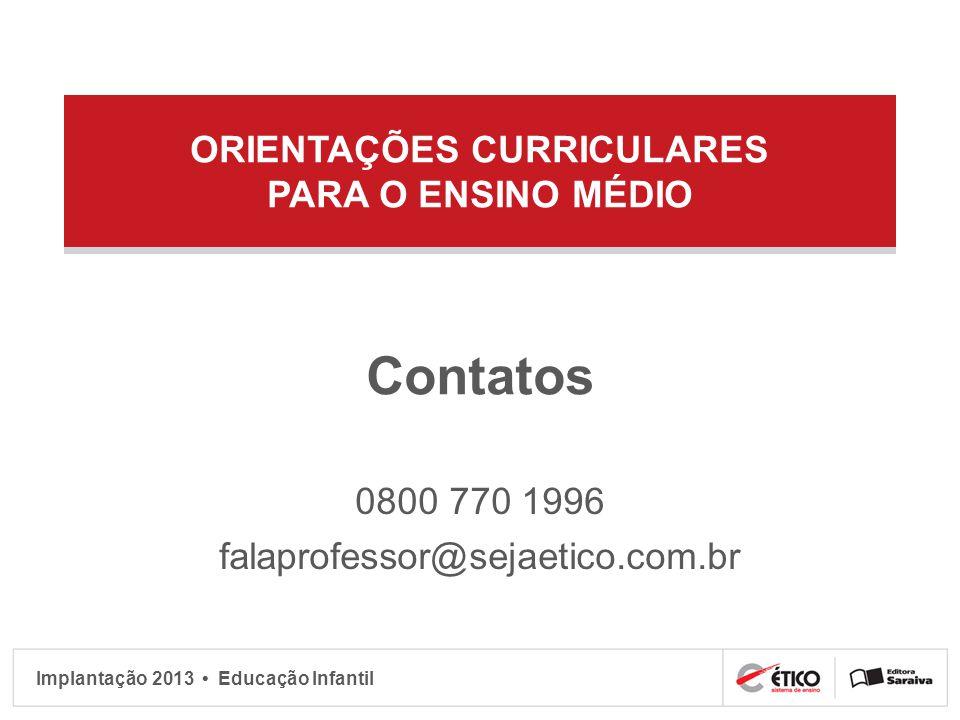 Implantação 2013 Educação Infantil ORIENTAÇÕES CURRICULARES PARA O ENSINO MÉDIO Contatos 0800 770 1996 falaprofessor@sejaetico.com.br