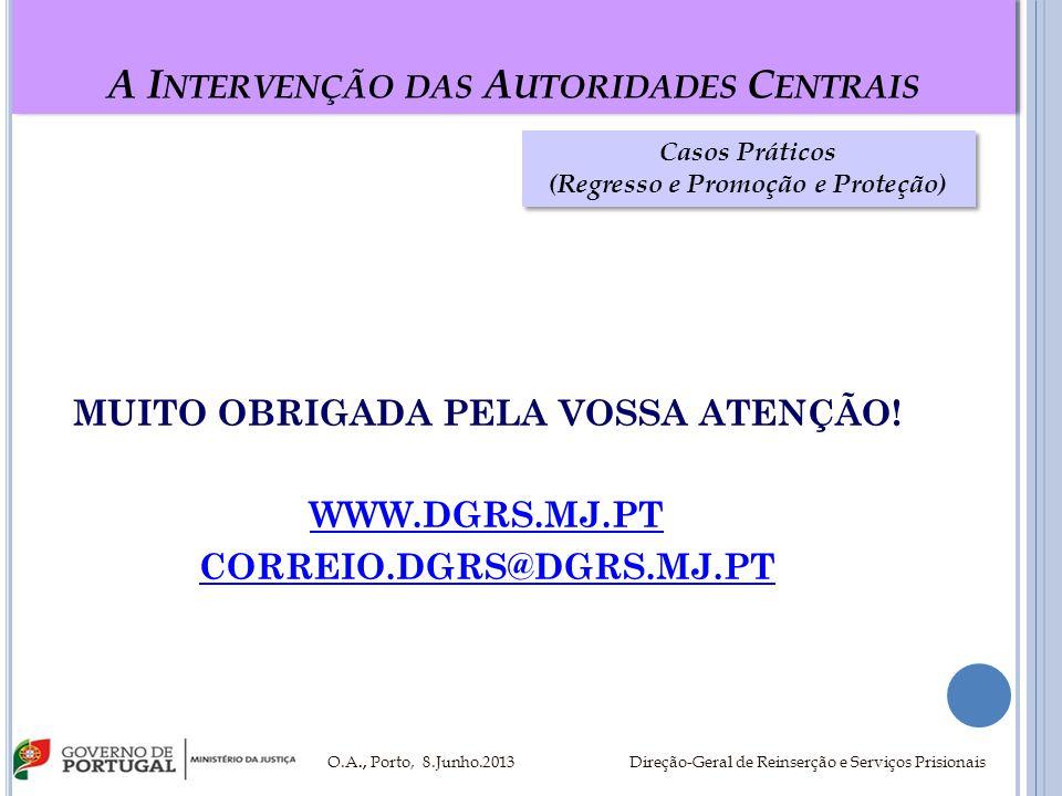 A I NTERVENÇÃO DAS A UTORIDADES C ENTRAIS MUITO OBRIGADA PELA VOSSA ATENÇÃO! WWW.DGRS.MJ.PT CORREIO.DGRS@DGRS.MJ.PT O.A., Porto, 8.Junho.2013 Direção-