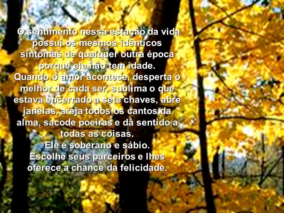 O amor no outono acontece onde lhe apraz porque é pleno de si mesmo e enfeita o jardim dos corações, que cedem ao seu magnetismo, não importa qual sej