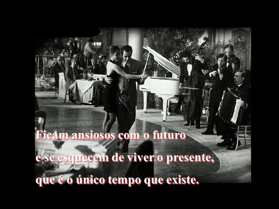 Ficam ansiosos com o futuro e se esquecem de viver o presente, que é o único tempo que existe.