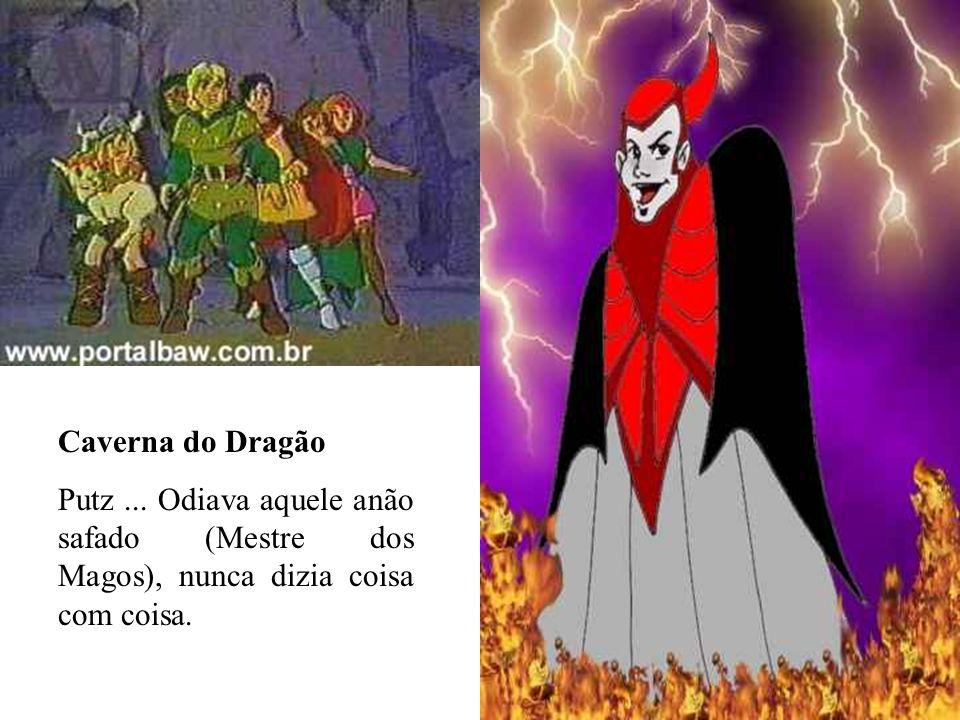 Caverna do Dragão Putz... Odiava aquele anão safado (Mestre dos Magos), nunca dizia coisa com coisa.