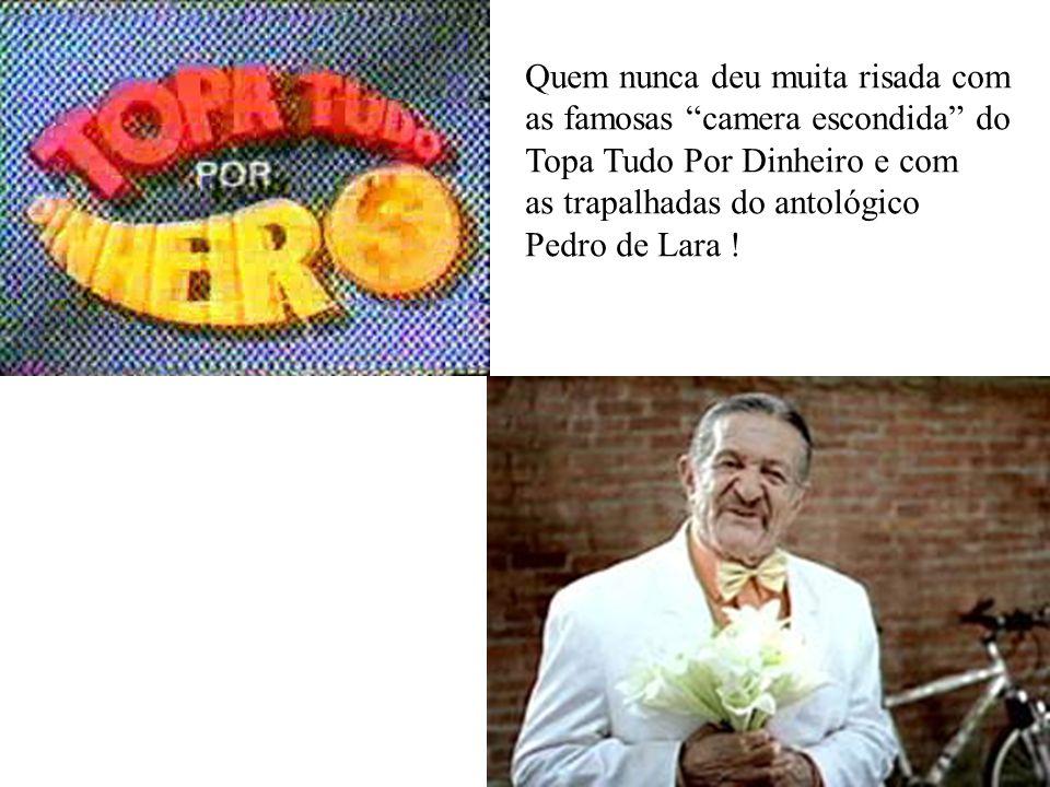 Quem nunca deu muita risada com as famosas camera escondida do Topa Tudo Por Dinheiro e com as trapalhadas do antológico Pedro de Lara !