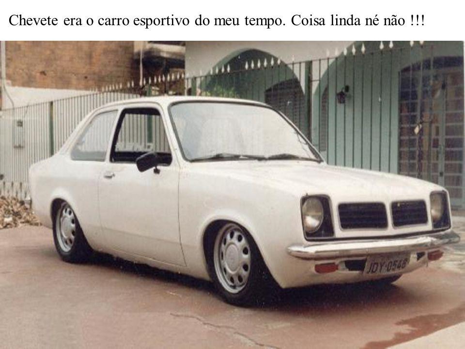 Chevete era o carro esportivo do meu tempo. Coisa linda né não !!!