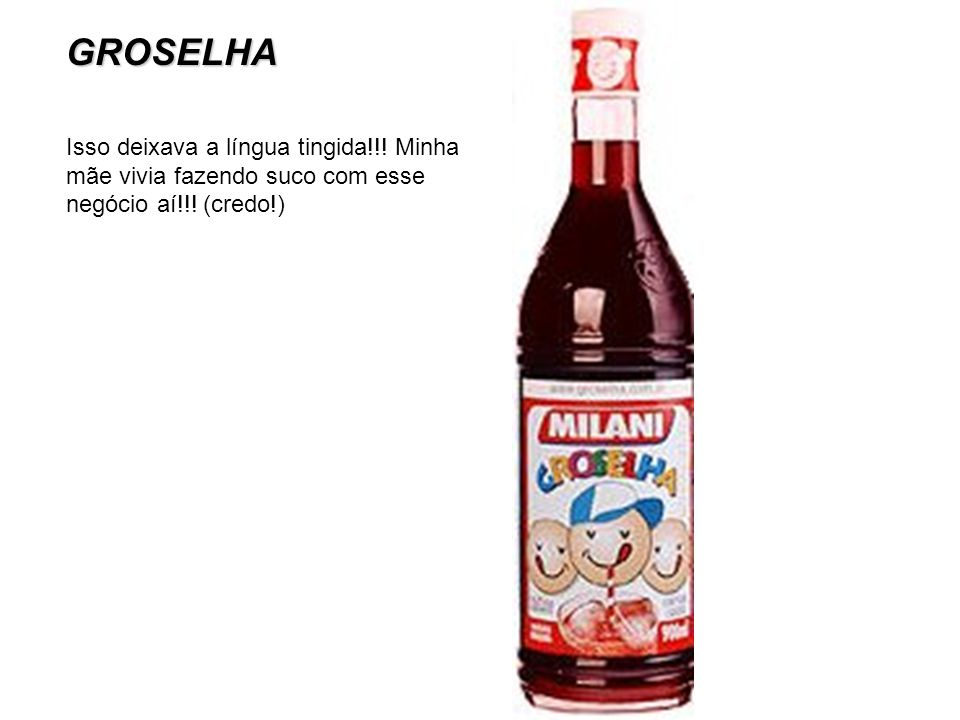 GROSELHA Isso deixava a língua tingida!!! Minha mãe vivia fazendo suco com esse negócio aí!!! (credo!)