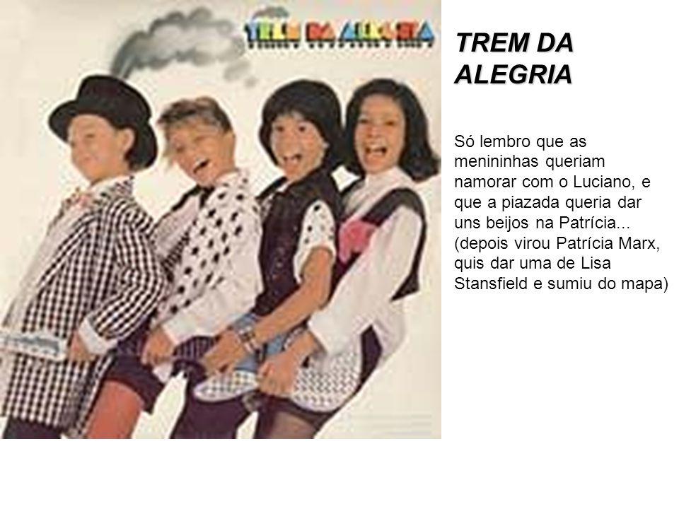 TREM DA ALEGRIA Só lembro que as menininhas queriam namorar com o Luciano, e que a piazada queria dar uns beijos na Patrícia... (depois virou Patrícia