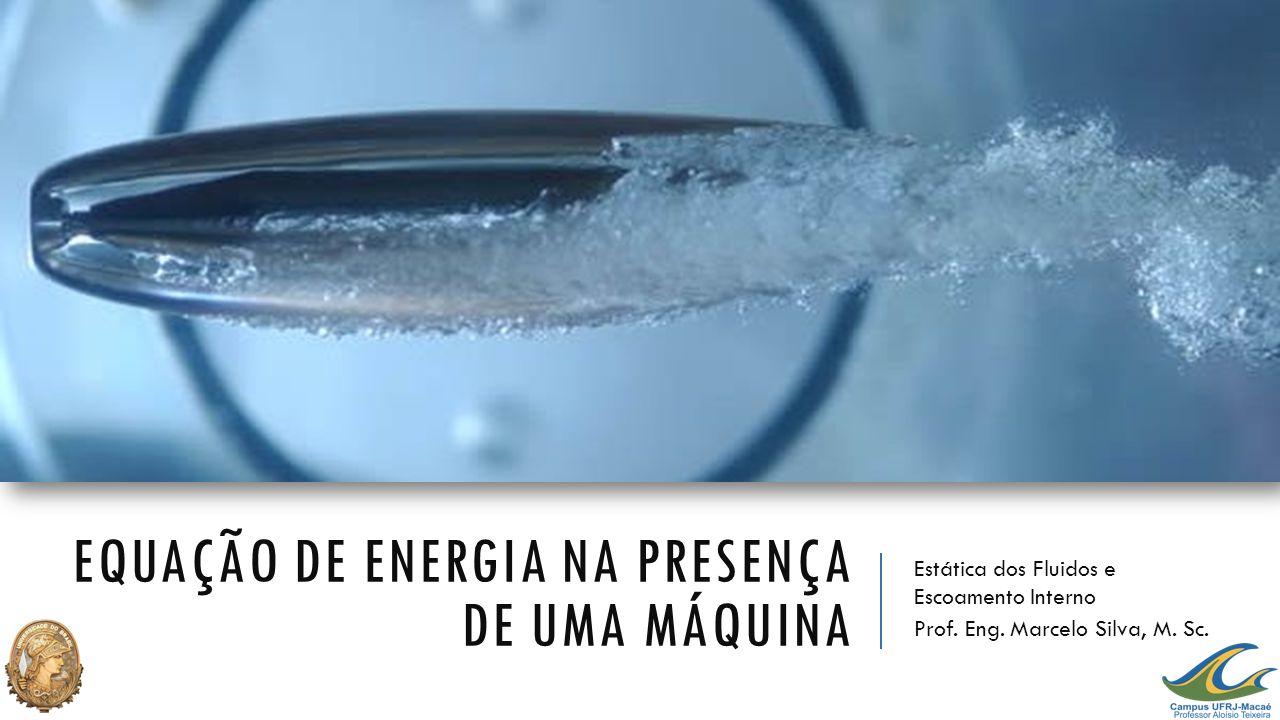 EQUAÇÃO DE ENERGIA NA PRESENÇA DE UMA MÁQUINA Estática dos Fluidos e Escoamento Interno Prof. Eng. Marcelo Silva, M. Sc.