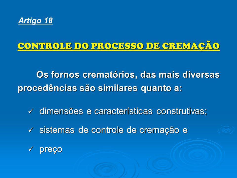 dimensões e características construtivas; dimensões e características construtivas; sistemas de controle de cremação e sistemas de controle de cremação e preço preço CONTROLE DO PROCESSO DE CREMAÇÃO Os fornos crematórios, das mais diversas procedências são similares quanto a: Artigo 18