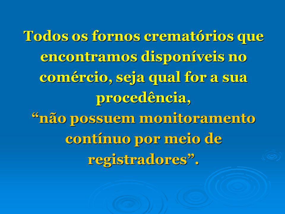 Todos os fornos crematórios que encontramos disponíveis no comércio, seja qual for a sua procedência, não possuem monitoramento contínuo por meio de registradores.